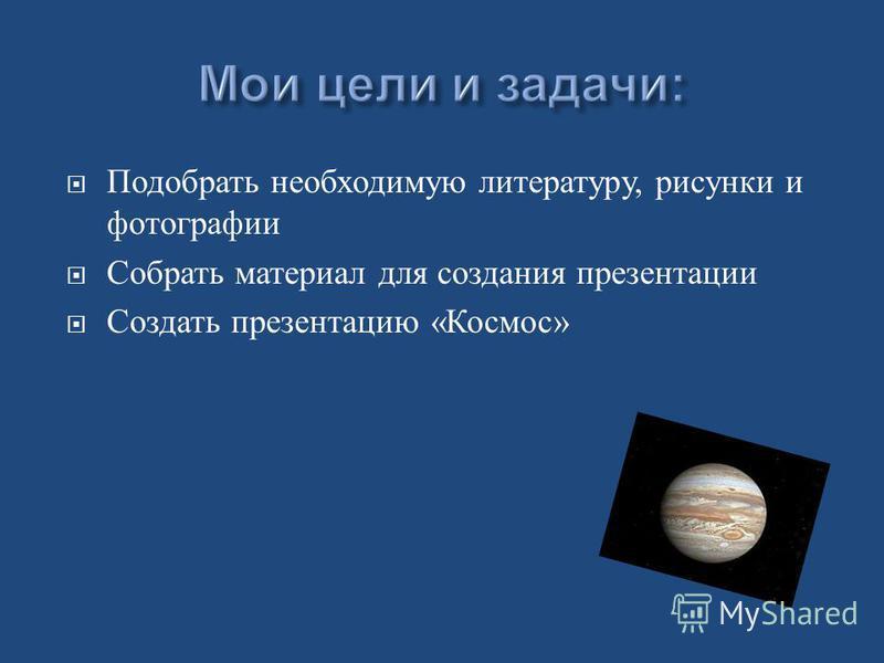 Подобрать необходимую литературу, рисунки и фотографии Собрать материал для создания презентации Создать презентацию « Космос »