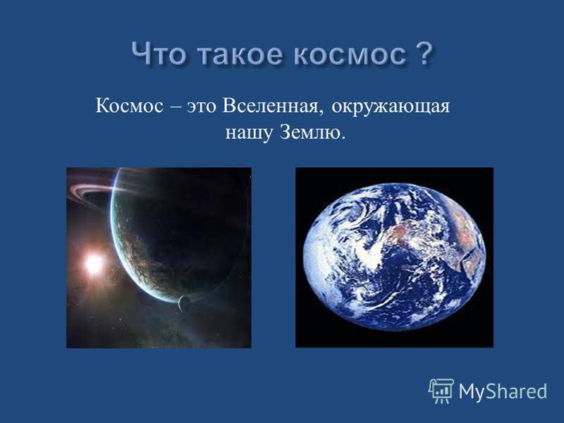 Космос – э то В селенная, окружающая нашу З емлю.