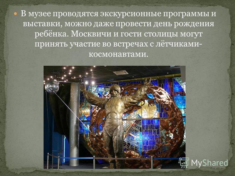 В музее проводятся экскурсионные программы и выставки, можно даже провести день рождения ребёнка. Москвичи и гости столицы могут принять участие во встречах с лётчиками- космонавтами.