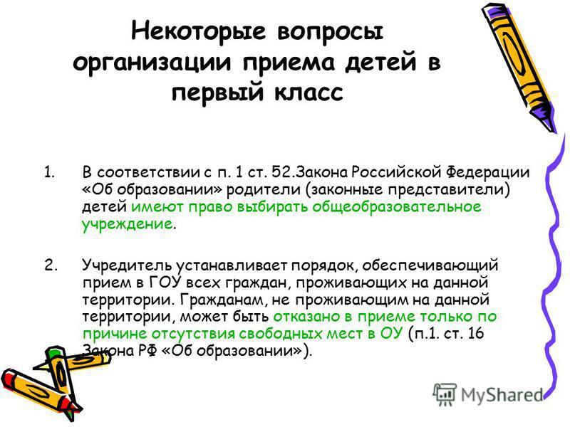 Некоторые вопросы организации приема детей в первый класс 1. В соответствии с п. 1 ст. 52. Закона Российской Федерации «Об образовании» родители (законные представители) детей имеют право выбирать общеобразовательное учреждение. 2. Учредитель устанав