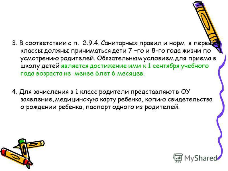 3. В соответствии с п. 2.9.4. Санитарных правил и норм в первые классы должны приниматься дети 7 –го и 8-го года жизни по усмотрению родителей. Обязательным условием для приема в школу детей является достижение ими к 1 сентября учебного года возраста