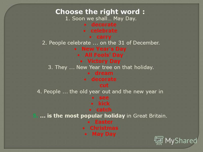 Choose the right word : 1. Soon we shall… May Day. decorate celebrate carry 2. People celebrate... on the 31 of December. New Year's Day All Fools' Day Victory Day 3. They... New Year tree on that holiday. dream decorate cut 4. People... the old year