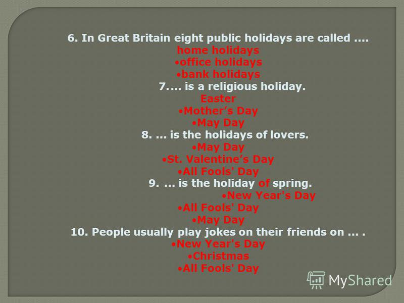 6. In Great Britain eight public holidays are called.... home holidays office holidays bank holidays 7.... is a religious holiday. Easter Mothers Day May Day 8.... is the holidays of lovers. May Day St. Valentines Day All Fools' Day 9.... is the holi