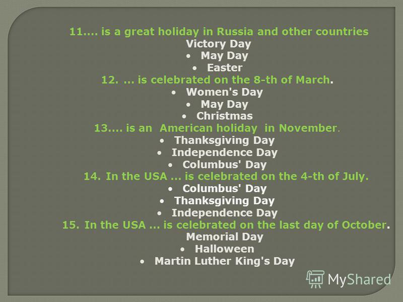 11.... is a great holiday in Russia and other countries Victory Day May Day Easter 12.... is celebrated on the 8-th of March. Women's Day May Day Christmas 13.... is an American holiday in November. Thanksgiving Day Independence Day Columbus' Day 14.