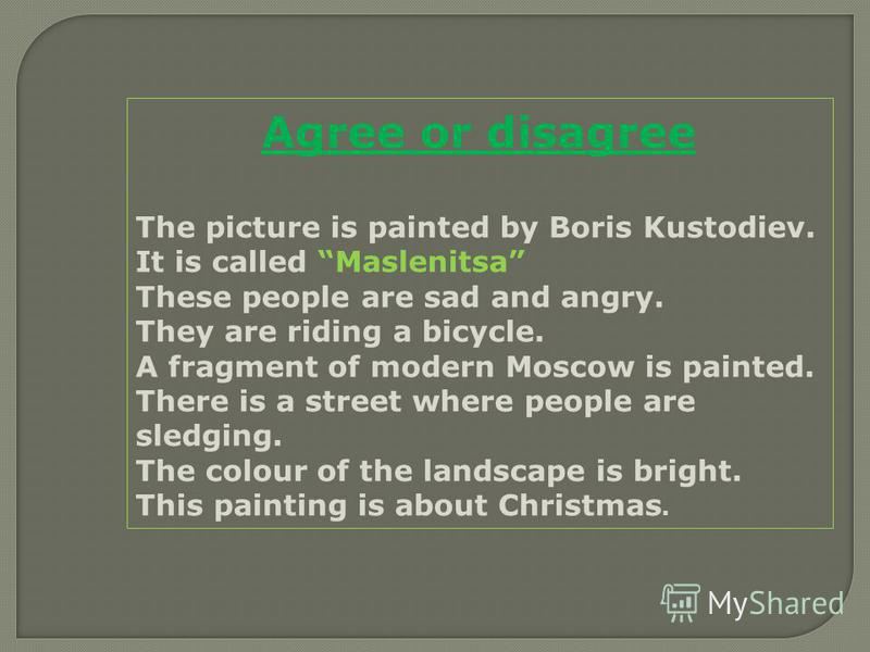 Agree or disagree The picture is painted by Boris Kustodiev. It is called Maslenitsa These people are sad and angry. They are riding a bicycle. A fragment of modern Moscow is painted. There is a street where people are sledging. The colour of the lan