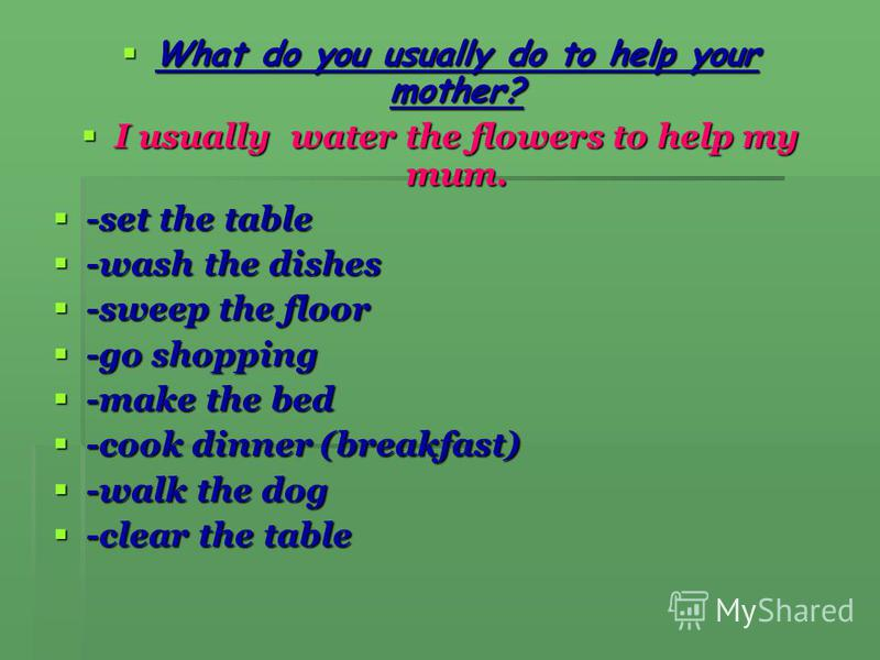 What do you usually do to help your mother? What do you usually do to help your mother? I usually water the flowers to help my mum. I usually water the flowers to help my mum. -set the table -set the table -wash the dishes -wash the dishes -sweep the