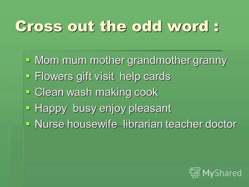 Cross out the odd word : Mom mum mother grandmother granny Mom mum mother grandmother granny Flowers gift visit help cards Flowers gift visit help cards Clean wash making cook Clean wash making cook Happy busy enjoy pleasant Happy busy enjoy pleasant