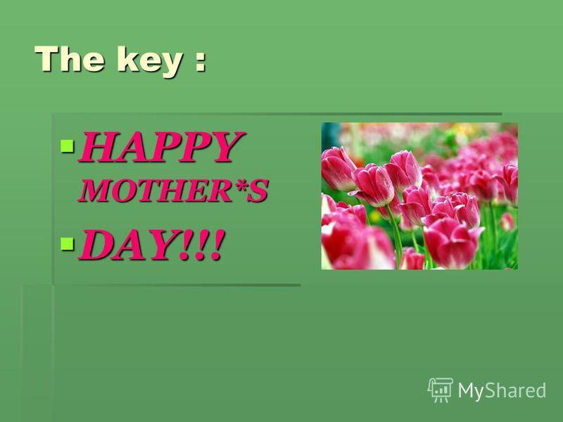 The key : HAPPY MOTHER*S HAPPY MOTHER*S DAY!!! DAY!!!