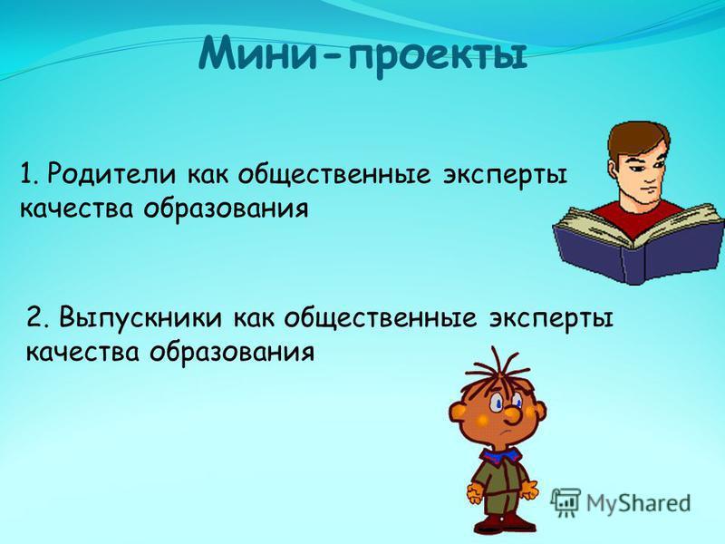 Мини-проекты 1. Родители как общественные эксперты качества образования 2. Выпускники как общественные эксперты качества образования