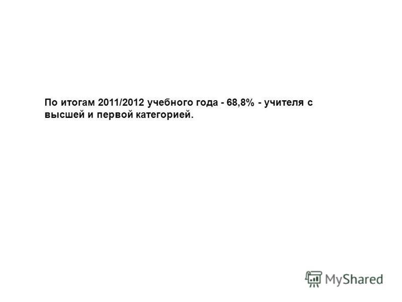 По итогам 2011/2012 учебного года - 68,8% - учителя с высшей и первой категорией.