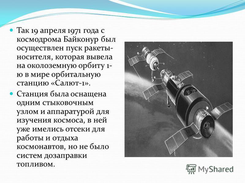 Так 19 апреля 1971 года с космодрома Байконур был осуществлен пуск ракеты- носителя, которая вывела на околоземную орбиту 1- ю в мире орбитальную станцию «Салют-1». Станция была оснащена одним стыковочным узлом и аппаратурой для изучения космоса, в н