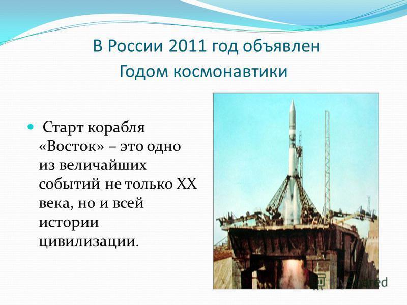 В России 2011 год объявлен Годом космонавтики Старт корабля «Восток» – это одно из величайших событий не только ХХ века, но и всей истории цивилизации.