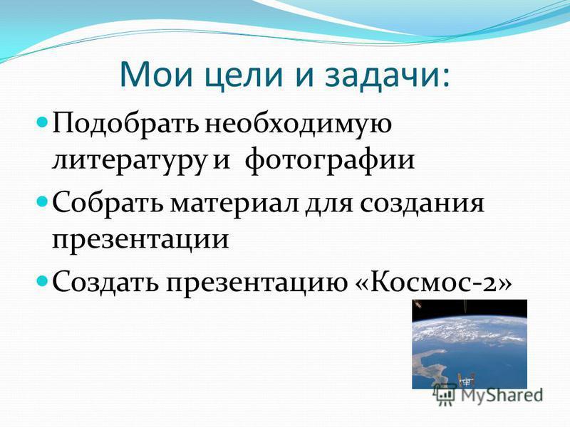 Мои цели и задачи: Подобрать необходимую литературу и фотографии Собрать материал для создания презентации Создать презентацию «Космос-2»