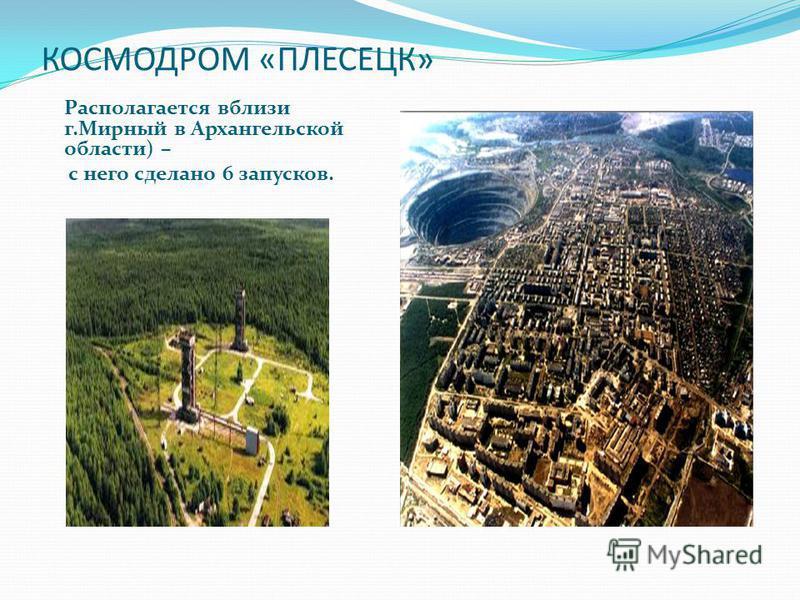 КОСМОДРОМ «ПЛЕСЕЦК» Располагается вблизи г.Мирный в Архангельской области) – с него сделано 6 запусков.
