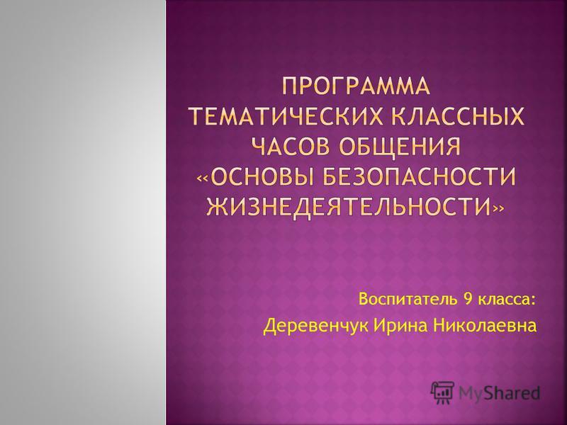Воспитатель 9 класса: Деревенчук Ирина Николаевна