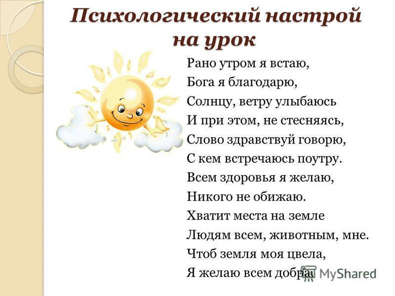 Психологический настрой на урок Психологический настрой на урок Рано утром я встаю, Бога я благодарю, Солнцу, ветру улыбаюсь И при этом, не стесняясь, Слово здравствуй говорю, С кем встречаюсь поутру. Всем здоровья я желаю, Никого не обижаю. Хватит м