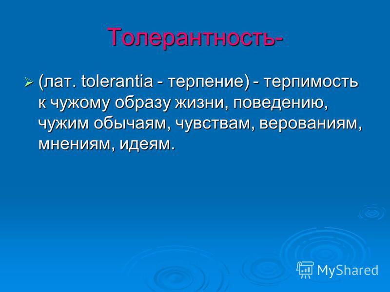 Толерантность- (лат. tolerantia - терпение) - терпимость к чужому образу жизни, поведению, чужим обычаям, чувствам, верованиям, мнениям, идеям.