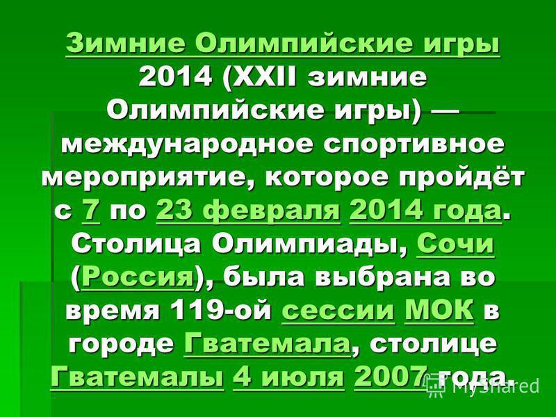 Зимние Олимпийские игры Зимние Олимпийские игры 2014 (XXII зимние Олимпийские игры) международное спортивное мероприятие, которое пройдёт с 7 по 23 февраля 2014 года. Столица Олимпиады, Сочи (Россия), была выбрана во время 119-ой сессии МОК в городе
