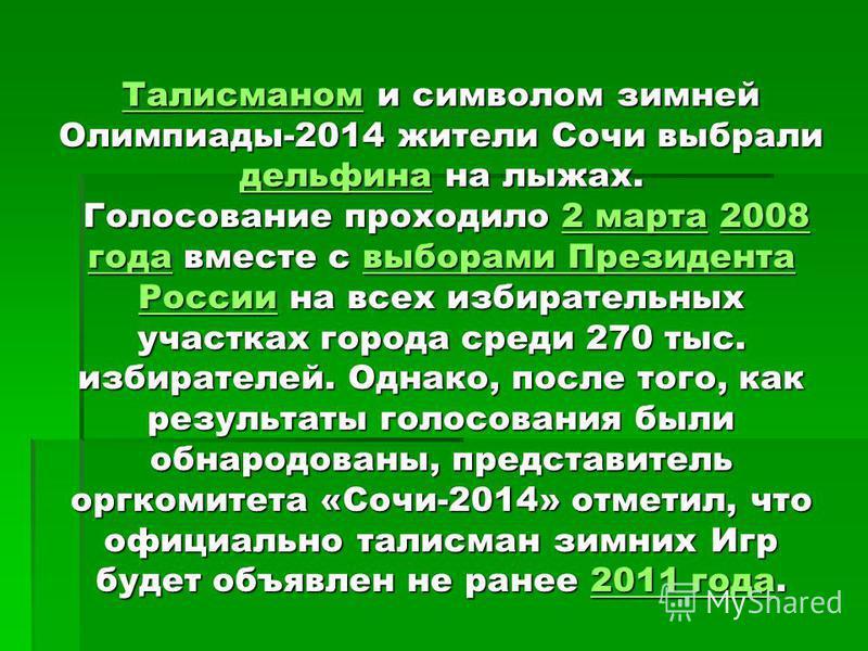 Талисманом Талисманом и символом зимней Олимпиады-2014 жители Сочи выбрали дельфина на лыжах. Голосование проходило 2 марта 2008 года вместе с выборами Президента России на всех избирательных участках города среди 270 тыс. избирателей. Однако, после