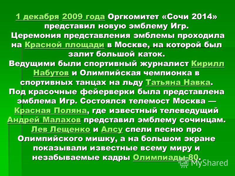 1 декабря 1 декабря 2009 года Оргкомитет «Сочи 2014» представил новую эмблему Игр. Церемония представления эмблемы проходила на Красной площади в Москве, на которой был залит большой каток. Ведущими были спортивный журналист Кирилл Набутов и Олимпийс