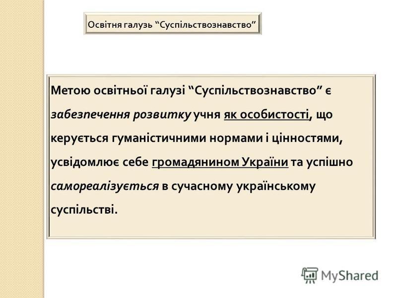 Метою освітньої галузі Суспільствознавство є забезпечення розвитку учня як особистості, що керується гуманістичними нормами і цінностями, усвідомлює себе громадянином України та успішно самореалізується в сучасному українському суспільстві. Освітня г