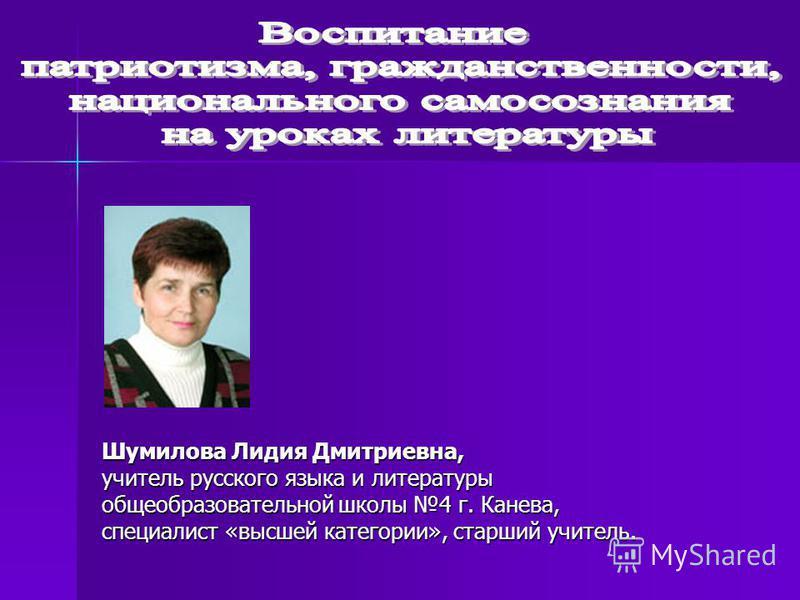 Шумилова Лидия Дмитриевна, учитель русского языка и литературы общеобразовательной школы 4 г. Канева, специалист «высшей категории», старший учитель.