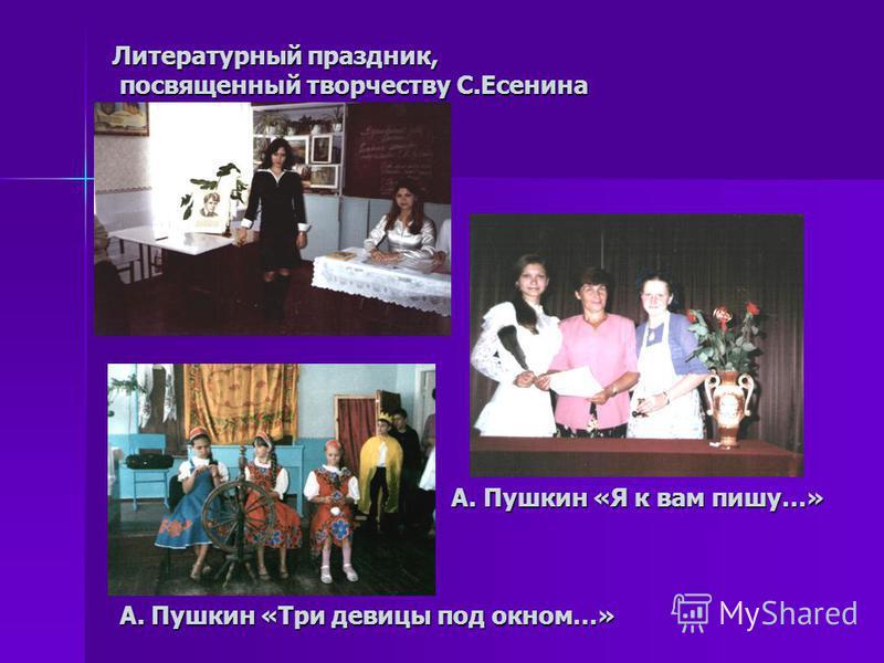 Литературный праздник, посвященный творчеству С.Есенина А. Пушкин «Я к вам пишу…» А. Пушкин «Три девицы под окном…»