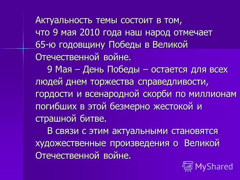 Актуальность темы состоит в том, что 9 мая 2010 года наш народ отмечает 65-ю годовщину Победы в Великой Отечественной войне. 9 Мая – День Победы – остается для всех 9 Мая – День Победы – остается для всех людей днем торжества справедливости, гордости