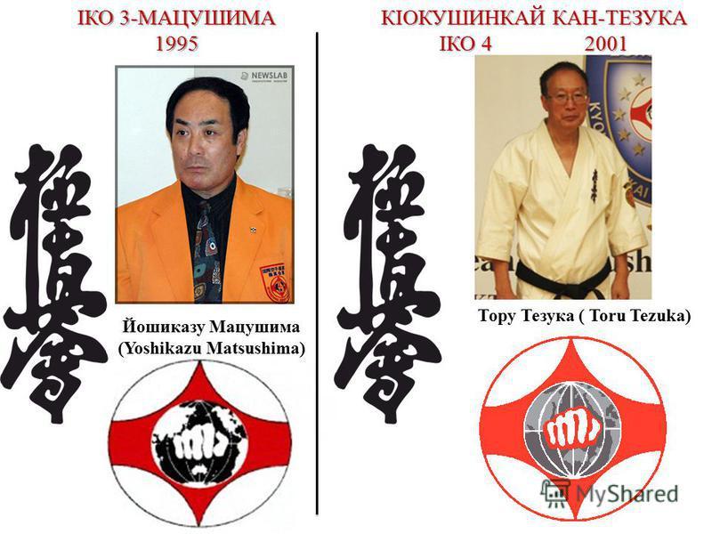 ІКО 3-МАЦУШИМА 1995 Йошиказу Мацушима (Yoshikazu Matsushima) КІОКУШИНКАЙ КАН-ТЕЗУКА ІКО 4 2001 Тору Тезука ( Toru Tezuka)