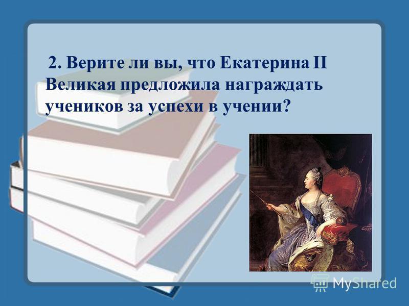 2. Верите ли вы, что Екатерина II Великая предложила награждать учеников за успехи в учении?