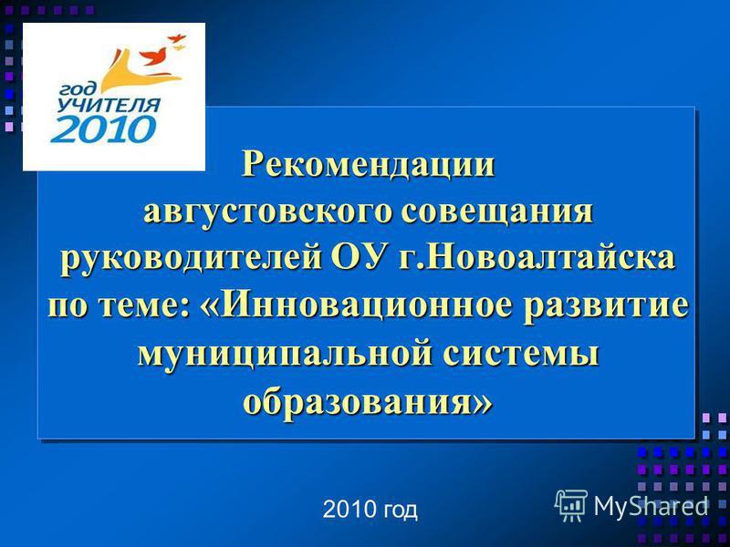 Рекомендации августовского совещания руководителей ОУ г.Новоалтайска по теме: «Инновационное развитие муниципальной системы образования» 2010 год