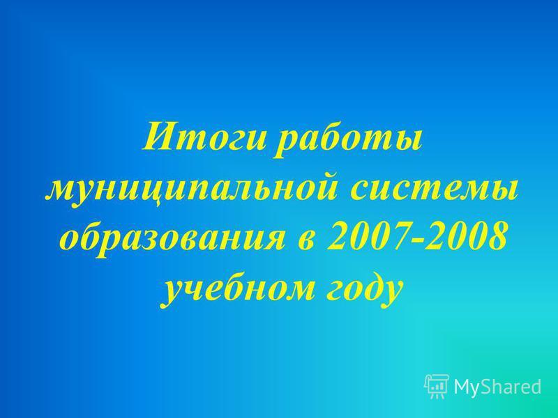 Итоги работы муниципальной системы образования в 2007-2008 учебном году