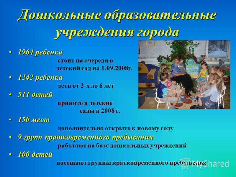 Дошкольные образовательные учреждения города 1964 ребенка 1964 ребенка стоит на очереди в детский сад на 1.09.2008 г. 1242 ребенка 1242 ребенка дети от 2-х до 6 лет 511 детей 511 детей принято в детские сады в 2008 г. 150 мест 150 мест дополнительно