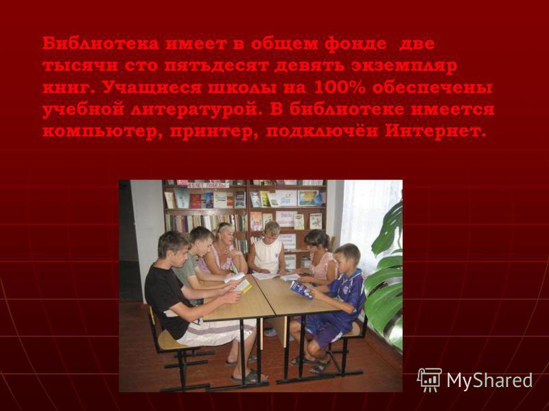 Библиотека имеет в общем фонде две тысячи сто пятьдесят девять экземпляр книг. Учащиеся школы на 100% обеспечены учебной литературой. В библиотеке имеется компьютер, принтер, подключён Интернет.