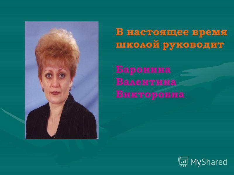 В настоящее время школой руководит Баронина Валентина Викторовна