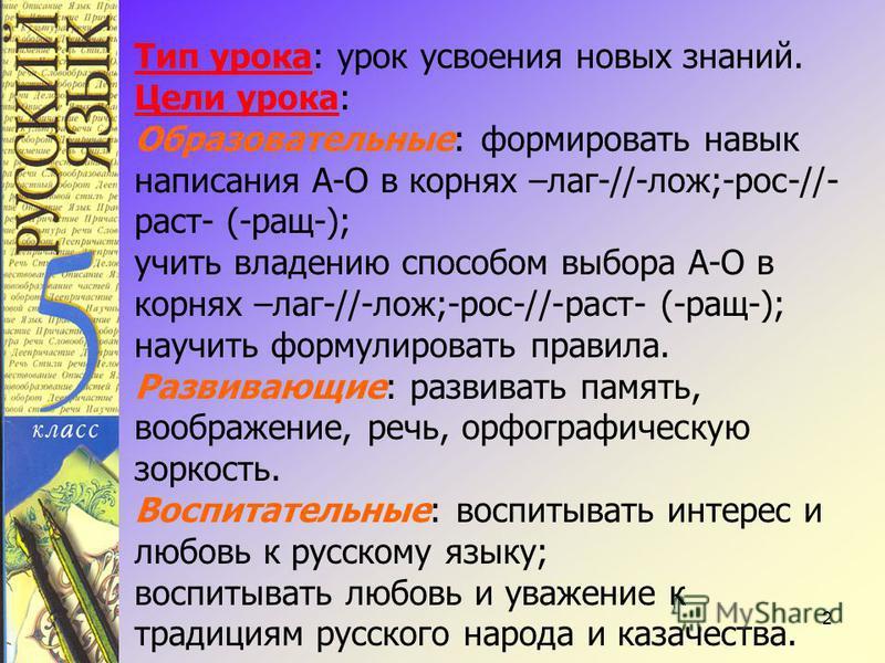 2 Тип урока: урок усвоения новых знаний. Цели урока: Образовательные: формировать навык написания А-О в корнях –лаг-//-лож;-рос-//- раст- (-ращ-); учить владению способом выбора А-О в корнях –лаг-//-лож;-рос-//-раст- (-ращ-); научить формулировать пр