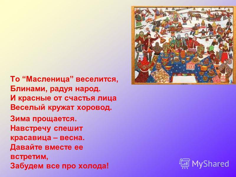 То Масленица веселится, Блинами, радуя народ. И красные от счастья лица Вецелый кружат хоровод. Зима прощается. Навстречу спешит красавица – весна. Давайте вместе ее встретим, Забудем все про холода! 4