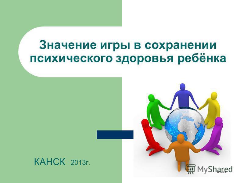 Значение игры в сохранении психического здоровья ребёнка КАНСК 2013 г.