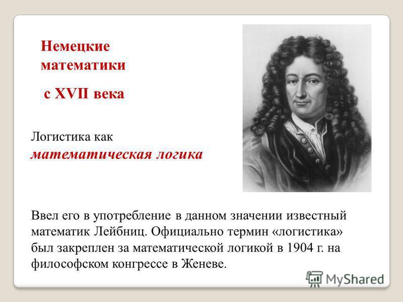 Ввел его в употребление в данном значении известный математик Лейбниц. Официально термин «логистика» был закреплен за математической логикой в 1904 г. на философском конгрессе в Женеве. Немецкие математики с XVII века Логистика как математическая лог