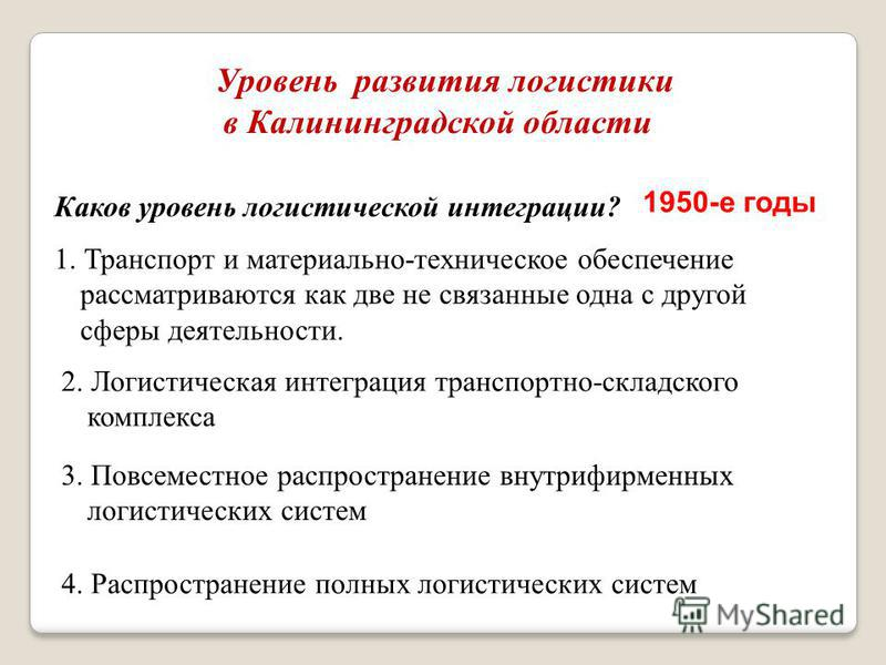 Уровень развития логистики в Калининградской области Каков уровень логистической интеграции? 1. Транспорт и материально-техническое обеспечение рассматриваются как две не связанные одна с другой сферы деятельности. 2. Логистическая интеграция транспо
