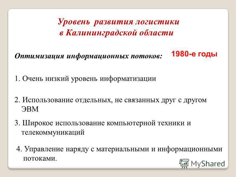 Уровень развития логистики в Калининградской области Оптимизация информационных потоков: 1. Очень низкий уровень информатизации 2. Использование отдельных, не связанных друг с другом ЭВМ 3. Широкое использование компьютерной техники и телекоммуникаци