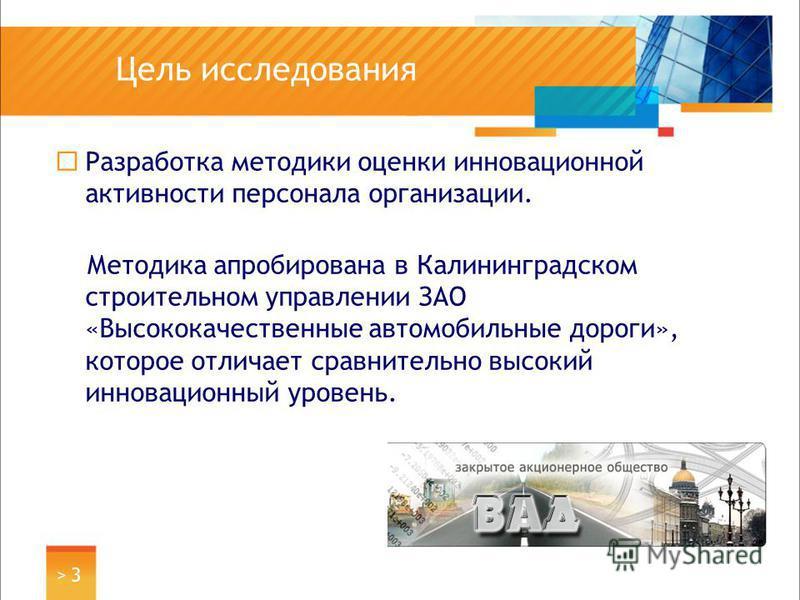 Цель исследования Разработка методики оценки инновационной активности персонала организации. Методика апробирована в Калининградском строительном управлении ЗАО «Высококачественные автомобильные дороги», которое отличает сравнительно высокий инноваци