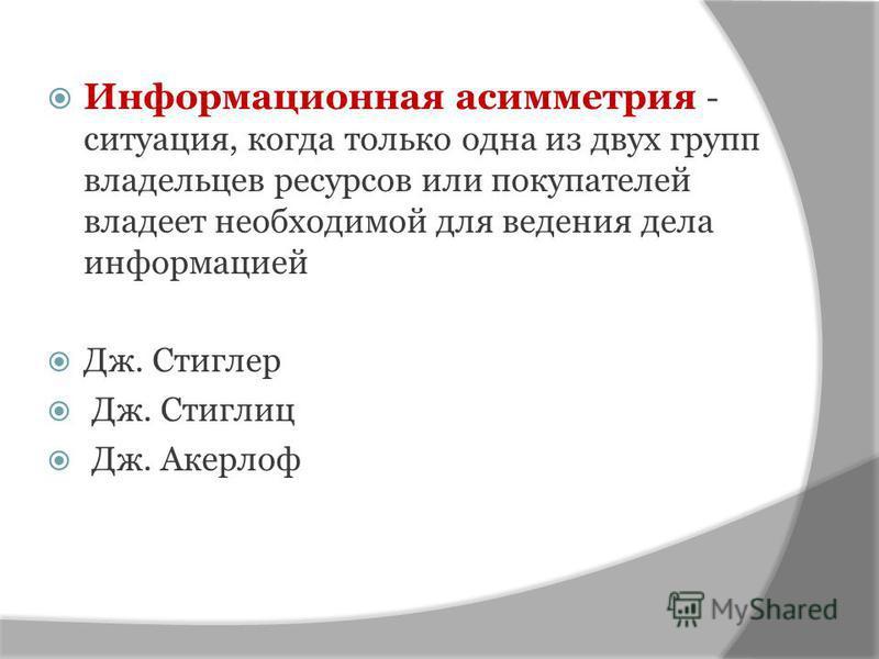 Информационная асимметрия - ситуация, когда только одна из двух групп владельцев ресурсов или покупателей владеет необходимой для ведения дела информацией Дж. Стиглер Дж. Стиглиц Дж. Акерлоф