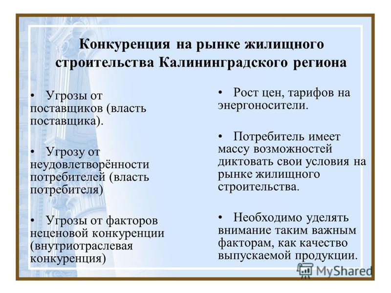 Конкуренция на рынке жилищного строительства Калининградского региона Угрозы от поставщиков (власть поставщика). Угрозу от неудовлетворённости потребителей (власть потребителя) Угрозы от факторов неценовой конкуренции (внутриотраслевая конкуренция) Р