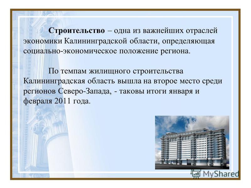 Строительство – одна из важнейших отраслей экономики Калининградской области, определяющая социально-экономическое положение региона. По темпам жилищного строительства Калининградская область вышла на второе место среди регионов Северо-Запада, - тако
