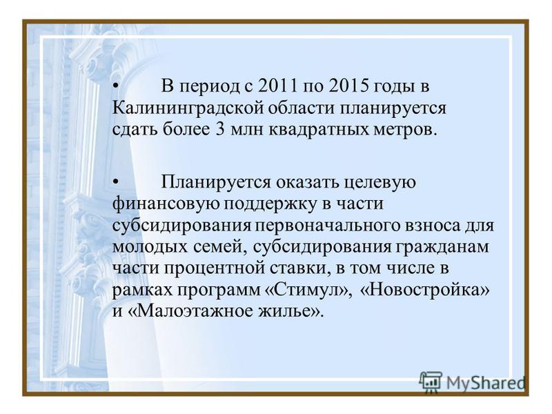 В период с 2011 по 2015 годы в Калининградской области планируется сдать более 3 млн квадратных метров. Планируется оказать целевую финансовую поддержку в части субсидирования первоначального взноса для молодых семей, субсидирования гражданам части п
