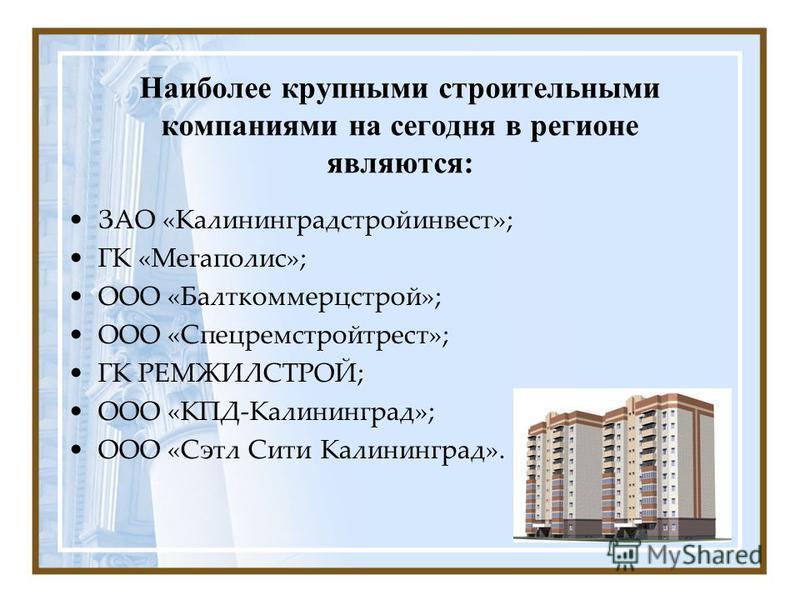 Наиболее крупными строительными компаниями на сегодня в регионе являются: ЗАО «Калининградстройинвест»; ГК «Мегаполис»; ООО «Балткоммерцстрой»; ООО «Спецремстройтрест»; ГК РЕМЖИЛСТРОЙ; ООО «КПД-Калининград»; ООО «Сэтл Сити Калининград».