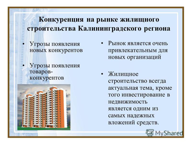 Конкуренция на рынке жилищного строительства Калининградского региона Угрозы появления новых конкурентов Угрозы появления товаров- конкурентов Рынок является очень привлекательным для новых организаций Жилищное строительство всегда актуальная тема, к