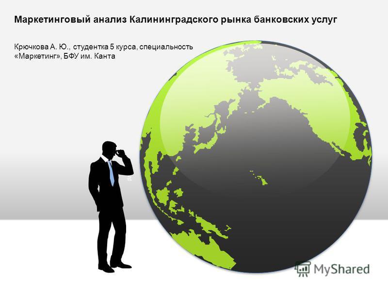 Маркетинговый анализ Калининградского рынка банковских услуг Крючкова А. Ю., студентка 5 курса, специальность «Маркетинг», БФУ им. Канта