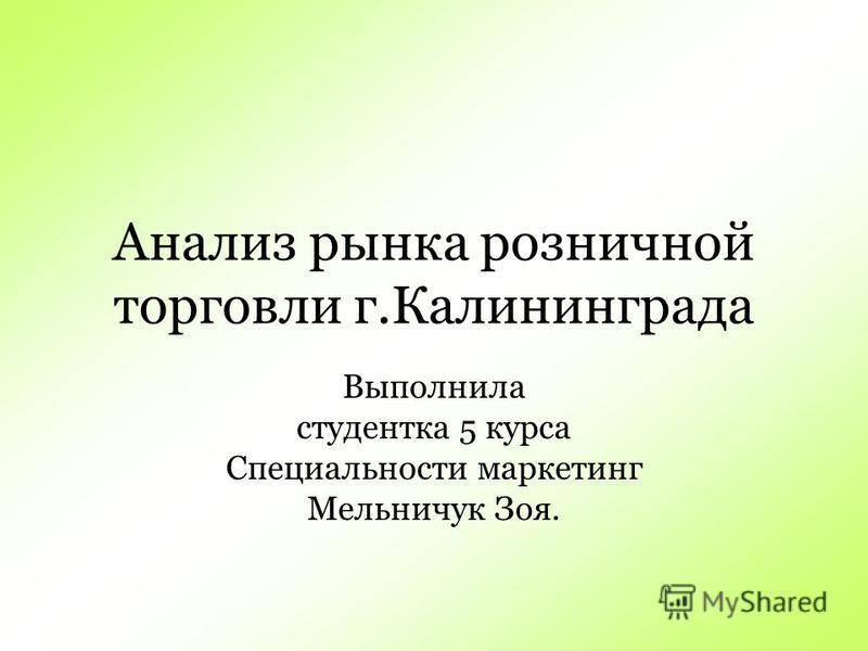 Анализ рынка розничной торговли г.Калининграда Выполнила студентка 5 курса Специальности маркетинг Мельничук Зоя.